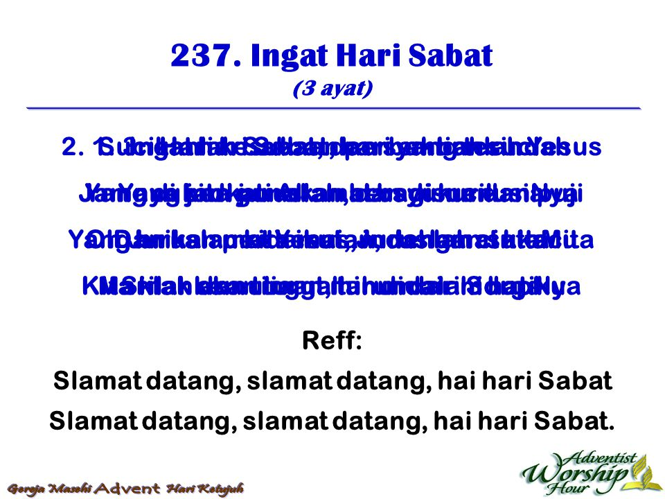 237. Ingat Hari Sabat (3 ayat) Reff: Slamat datang, slamat datang, hai hari Sabat Slamat datang, slamat datang, hai hari Sabat. 1. Ingat hari Sabat, h