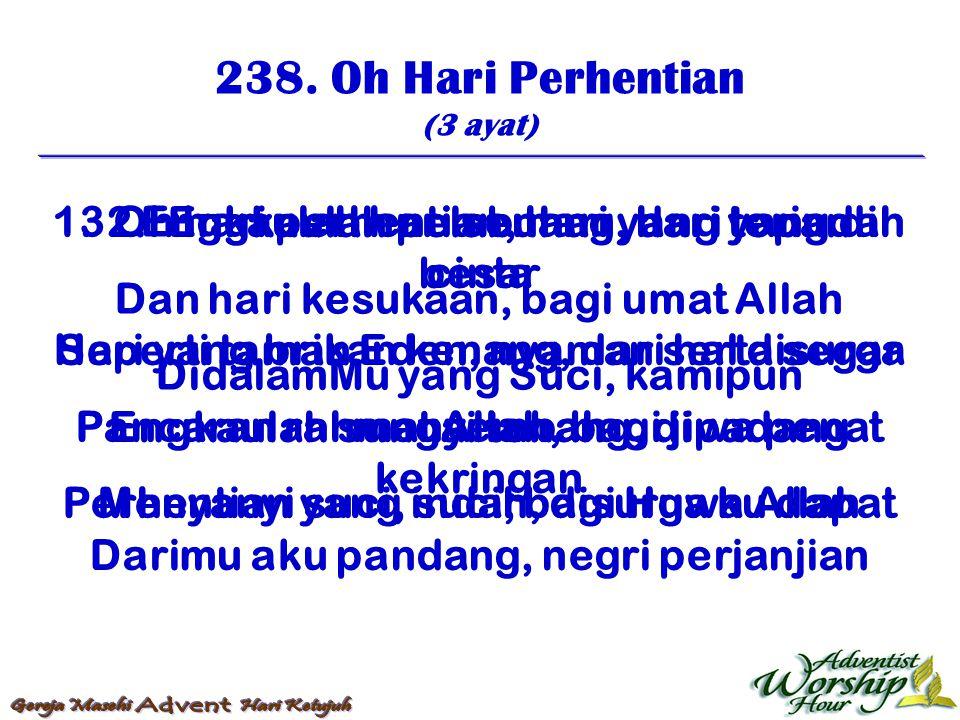 238. Oh Hari Perhentian (3 ayat) 1. Oh hari perhentian, hari yang terindah Dan hari kesukaan, bagi umat Allah DidalamMu yang Suci, kamipun menyembah M