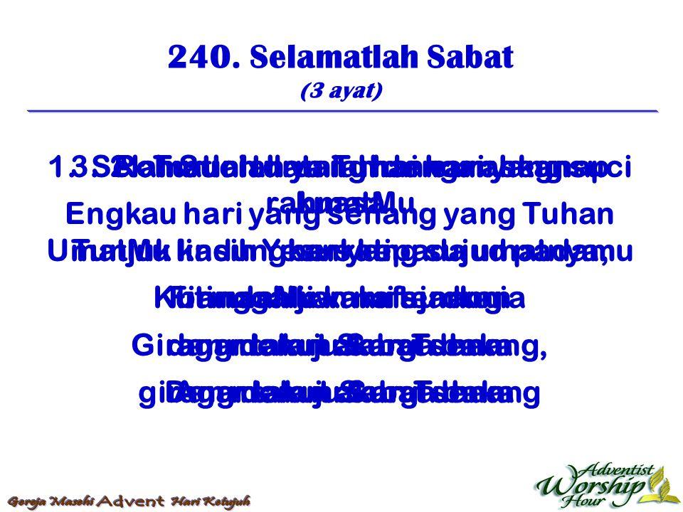 240. Selamatlah Sabat (3 ayat) 1. Selamatlah datang hai hari yang suci Engkau hari yang senang yang Tuhan berkati Kutinggalkan nafsu dunia dan menuju