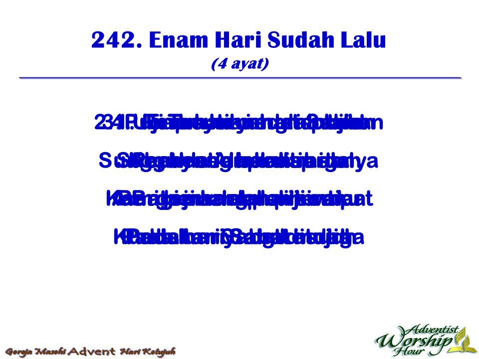 242. Enam Hari Sudah Lalu (4 ayat) 1. Enam hari sudah lalu Sabat yang baru tibalah Bergemarlah hai jiwaku Pada hari Sabat indah 2. Puji Tuhan yang ten