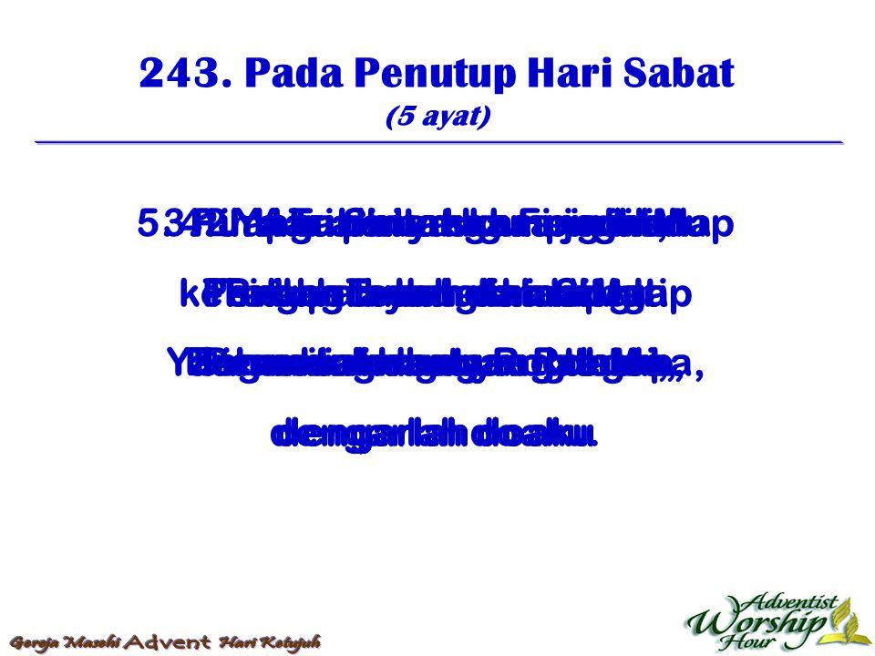 243. Pada Penutup Hari Sabat (5 ayat) 1. Hari Sabat hampir lalu Brilah Tuhan damaiMu Dan satu iman yang teguh, dengarlah doaku 2. Aku pinta skarang in