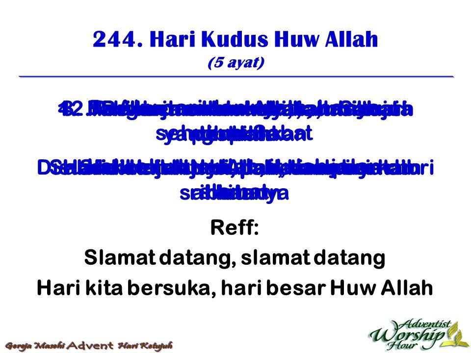 244. Hari Kudus Huw Allah (5 ayat) Reff: Slamat datang, slamat datang Hari kita bersuka, hari besar Huw Allah 1. Hari kudus Huw Allah, dari tujuh terp