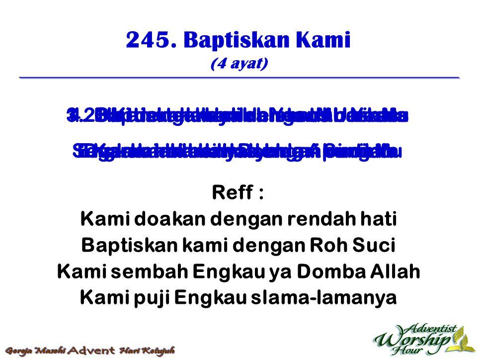 245. Baptiskan Kami (4 ayat) Reff : Kami doakan dengan rendah hati Baptiskan kami dengan Roh Suci Kami sembah Engkau ya Domba Allah Kami puji Engkau s