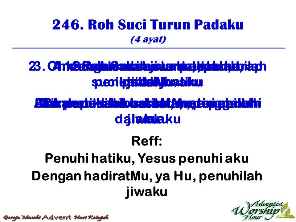 246. Roh Suci Turun Padaku (4 ayat) Reff: Penuhi hatiku, Yesus penuhi aku Dengan hadiratMu, ya Hu, penuhilah jiwaku 1. Roh Suci turun padaku, sucikanl