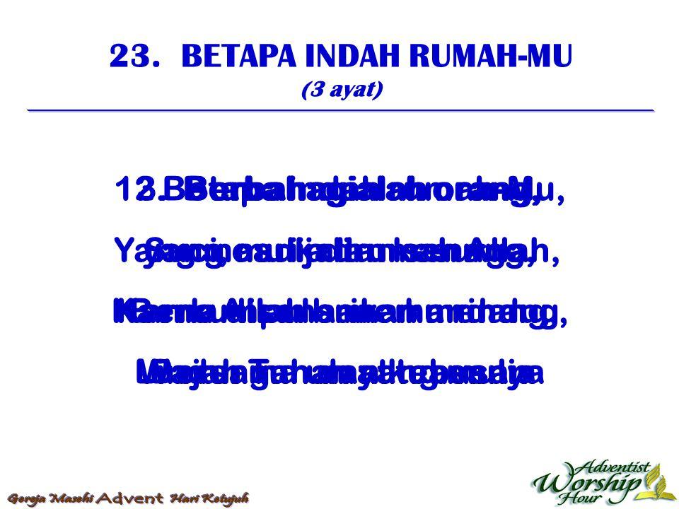 23. BETAPA INDAH RUMAH-MU (3 ayat) 1. Betapa indah rumah-Mu, Suci, mulia dan senang, Berkumpul sana ku rindu, Bersama umat tebusan 2. Berbahagialah or