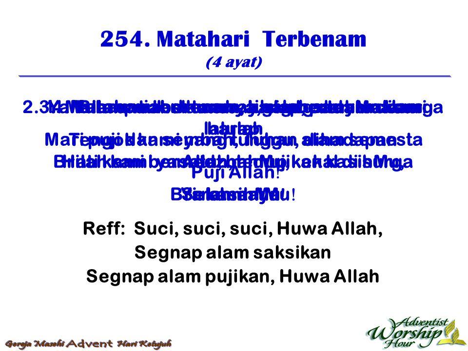 254. Matahari Terbenam (4 ayat) Reff: Suci, suci, suci, Huwa Allah, Segnap alam saksikan Segnap alam pujikan, Huwa Allah 1. Matahari terbenam, tibalah