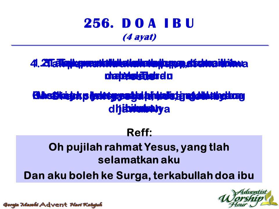 256. D O A I B U (4 ayat) Tiap kali aku kenang, akan budinya ibuku Datanglah bisik yang senang, mengingatkan doa ibu 1. Tak pernahku akan lupa, pesana