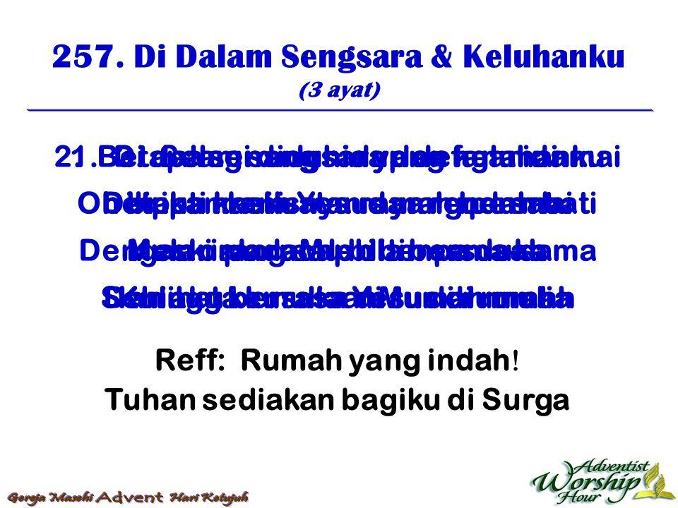 257. Di Dalam Sengsara & Keluhanku (3 ayat) Reff: Rumah yang indah  Tuhan sediakan bagiku di Surga 1. Di dalam sengsara dan keluhanku betapa manisnya