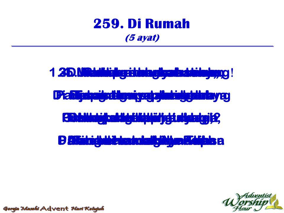 259. Di Rumah (5 ayat) 1. Di rumah alangkah senang  Di rumah tempat yang terang Tiada yang lebih bahagia Dari bersama Huw Allah 2. Meskipun banyak te