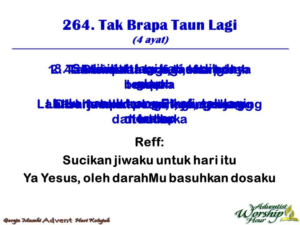 264. Tak Brapa Taun Lagi (4 ayat) Reff: Sucikan jiwaku untuk hari itu Ya Yesus, oleh darahMu basuhkan dosaku 1. Tak brapa taun lagi, kita punya umur L
