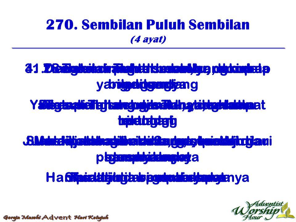 270. Sembilan Puluh Sembilan (4 ayat) 1. Sembilan puluh sembilan, domba yang dikandang Yang satu hilang dihutan, tidak dapat pulang Juah dipadang bela