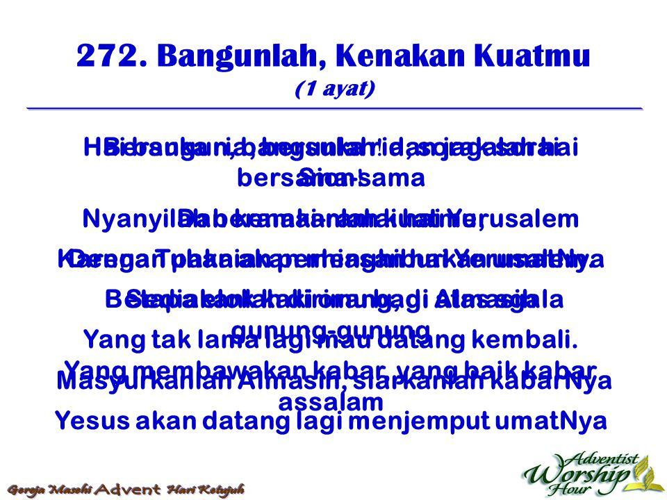 272. Bangunlah, Kenakan Kuatmu (1 ayat) Hai bangun, bangunlah  dan jagalah hai Sion  Dan kenakanlah kuatmu, Dengan pakaian perhiasan hai Yerusalem.