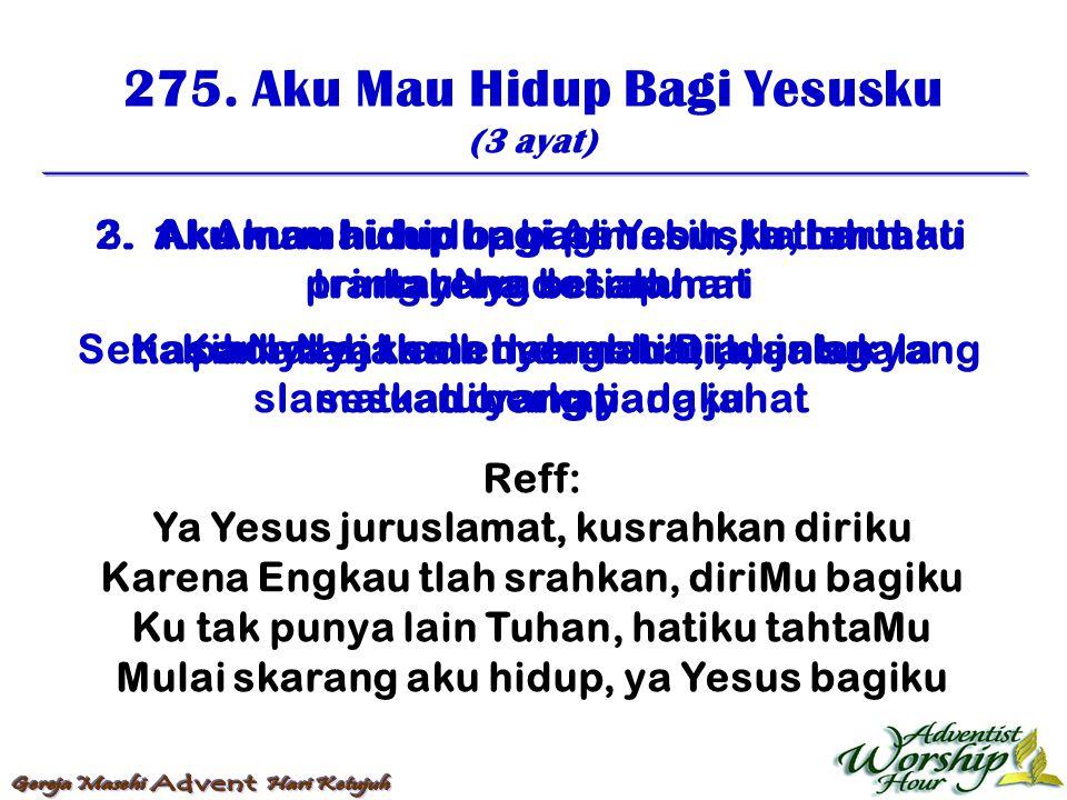 275. Aku Mau Hidup Bagi Yesusku (3 ayat) Reff: Ya Yesus juruslamat, kusrahkan diriku Karena Engkau tlah srahkan, diriMu bagiku Ku tak punya lain Tuhan