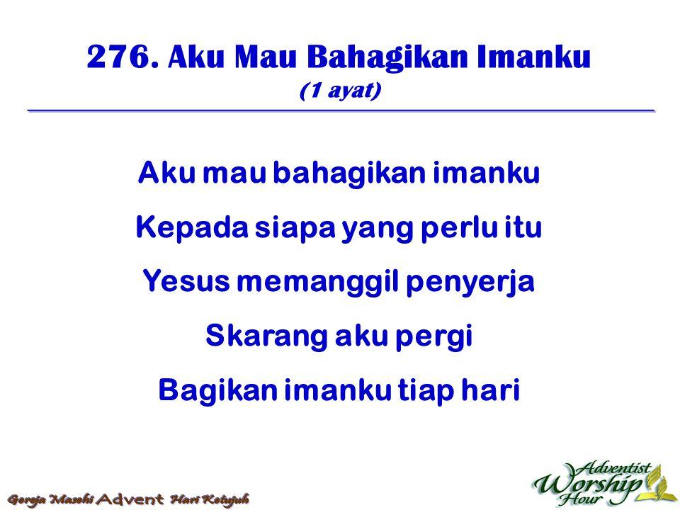 276. Aku Mau Bahagikan Imanku (1 ayat) Aku mau bahagikan imanku Kepada siapa yang perlu itu Yesus memanggil penyerja Skarang aku pergi Bagikan imanku