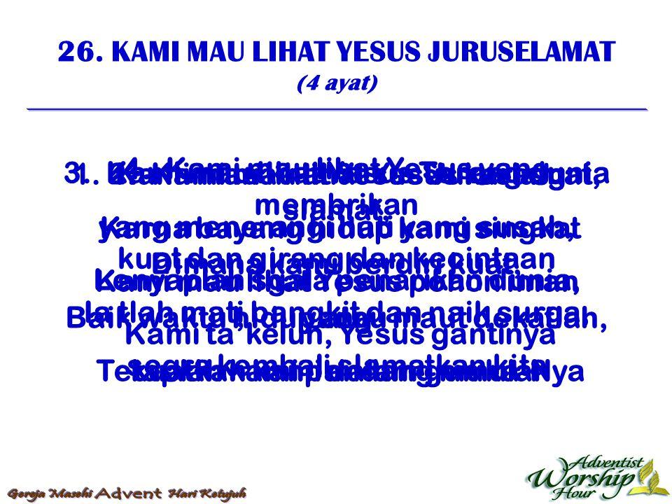 26. KAMI MAU LIHAT YESUS JURUSELAMAT (4 ayat) 1. Kami mau lihat Yesus Juruslamat, Karna bayang hidup kami singkat Kami mau lihat Yesus pohon iman yang