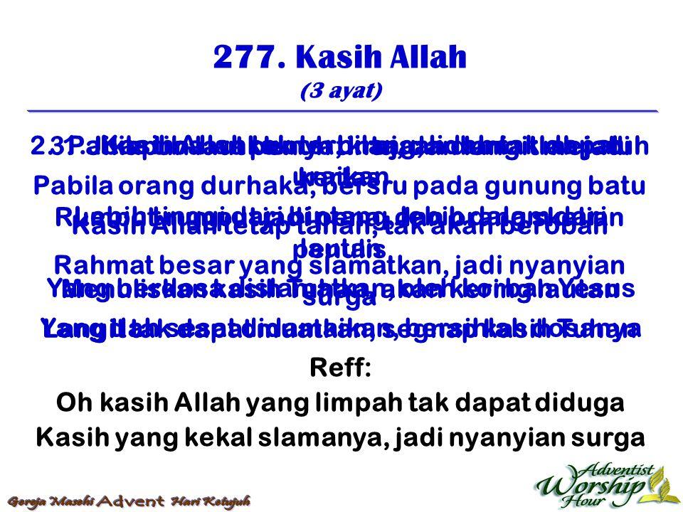277. Kasih Allah (3 ayat) Reff: Oh kasih Allah yang limpah tak dapat diduga Kasih yang kekal slamanya, jadi nyanyian surga 1. Kasih Allah tak terbilan