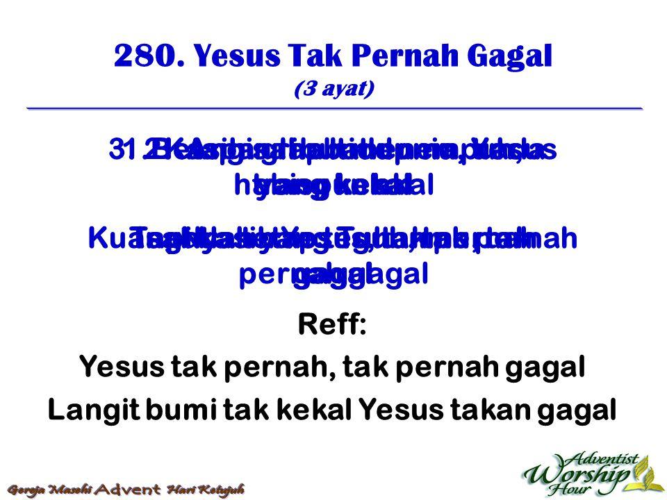 280. Yesus Tak Pernah Gagal (3 ayat) Reff: Yesus tak pernah, tak pernah gagal Langit bumi tak kekal Yesus takan gagal 1. Kasih sahabat dunia, tiada ya