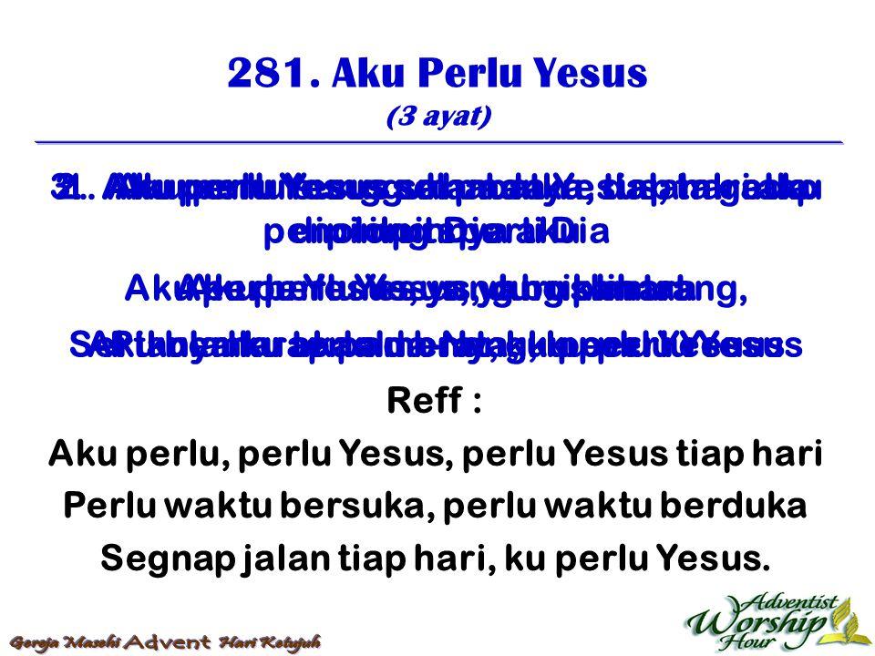 281. Aku Perlu Yesus (3 ayat) Reff : Aku perlu, perlu Yesus, perlu Yesus tiap hari Perlu waktu bersuka, perlu waktu berduka Segnap jalan tiap hari, ku