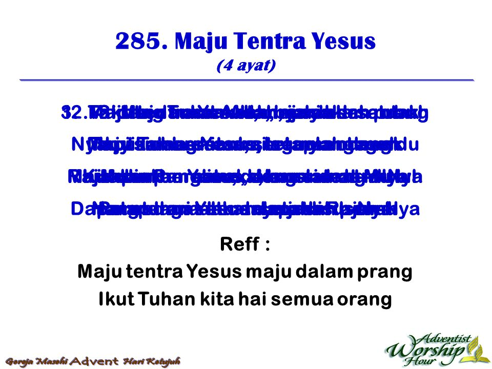 285. Maju Tentra Yesus (4 ayat) Reff : Maju tentra Yesus maju dalam prang Ikut Tuhan kita hai semua orang 1. Maju tentra Yesus, maju dalam prang Ikut