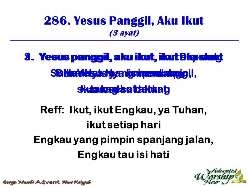 286. Yesus Panggil, Aku Ikut (3 ayat) Reff: Ikut, ikut Engkau, ya Tuhan, ikut setiap hari Engkau yang pimpin spanjang jalan, Engkau tau isi hati 1. Ye