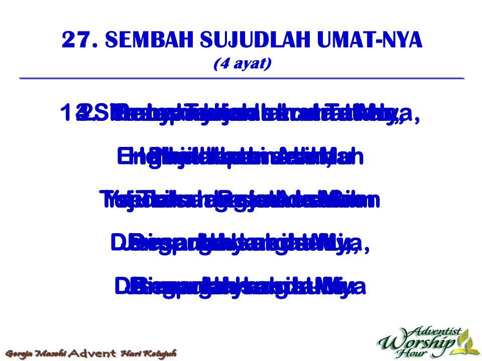 27. SEMBAH SUJUDLAH UMAT-NYA (4 ayat) 1. Sembah sujudlah umat-Nya, dihadapan Allah seisi surga tunduklah Dengarlah sabda-Nya, Dengarlah sabda-Nya 2. B