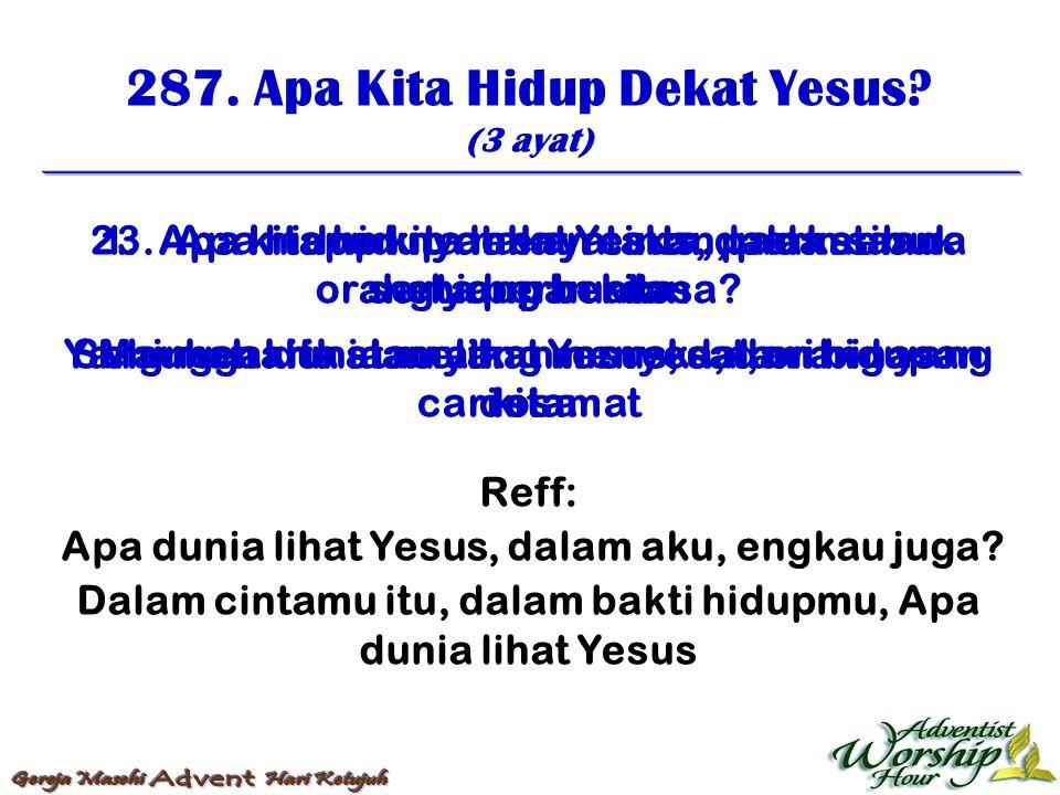 287. Apa Kita Hidup Dekat Yesus? (3 ayat) Reff: Apa dunia lihat Yesus, dalam aku, engkau juga? Dalam cintamu itu, dalam bakti hidupmu, Apa dunia lihat
