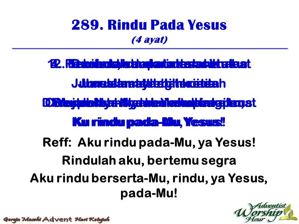 289. Rindu Pada Yesus (4 ayat) Reff: Aku rindu pada-Mu, ya Yesus! Rindulah aku, bertemu segra Aku rindu berserta-Mu, rindu, ya Yesus, pada-Mu! 1. Pene