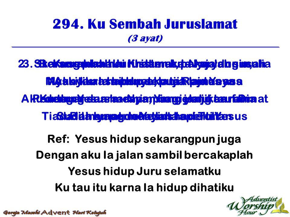 294. Ku Sembah Juruslamat (3 ayat) Ref: Yesus hidup sekarangpun juga Dengan aku Ia jalan sambil bercakaplah Yesus hidup Juru selamatku Ku tau itu karn