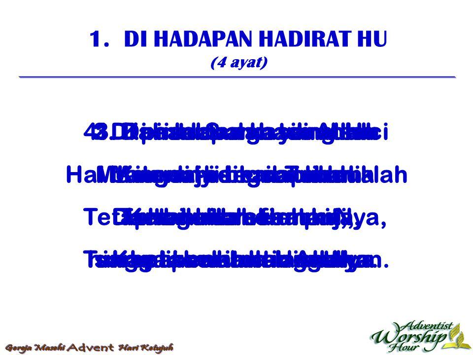 1. DI HADAPAN HADIRAT HU (4 ayat) 1. Di hadapan hadirat Hu Hai bangsa-bangsa tunduklah Ketahuilah olehmu, Khalikmu itulah Allah. 2. Dari lebu dan tana