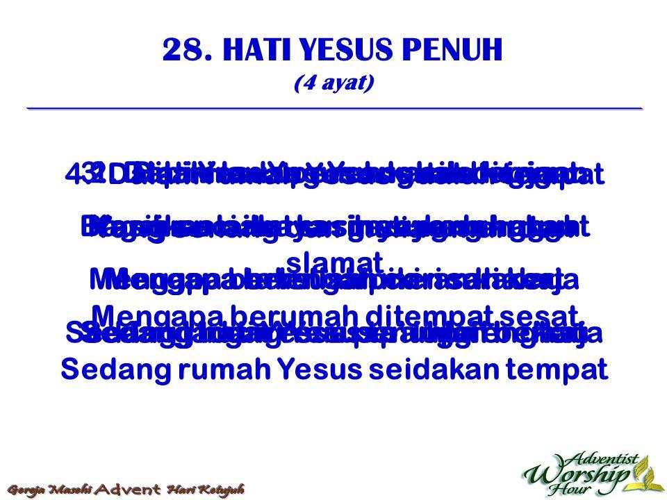 28. HATI YESUS PENUH (4 ayat) 1. Hati Yesus penuh kasih bagimu Kasih suci itu kasih yang sungguh Mengapa bersusah cari sahabat Sedang hati Yesus penuh