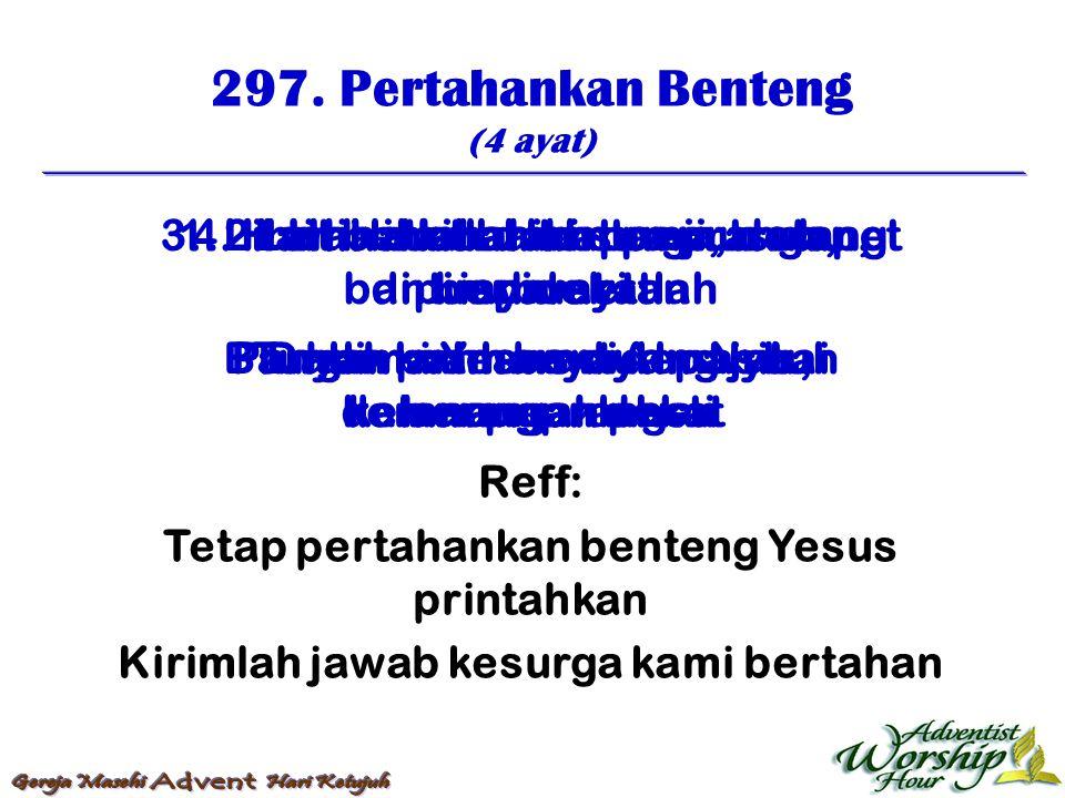297. Pertahankan Benteng (4 ayat) Reff: Tetap pertahankan benteng Yesus printahkan Kirimlah jawab kesurga kami bertahan 1. Hai lihatlah dari surga, da