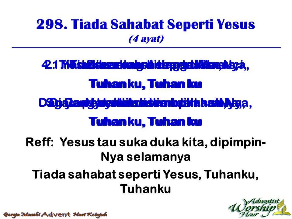 298. Tiada Sahabat Seperti Yesus (4 ayat) Reff: Yesus tau suka duka kita, dipimpin- Nya selamanya Tiada sahabat seperti Yesus, Tuhanku, Tuhanku 1. Tia
