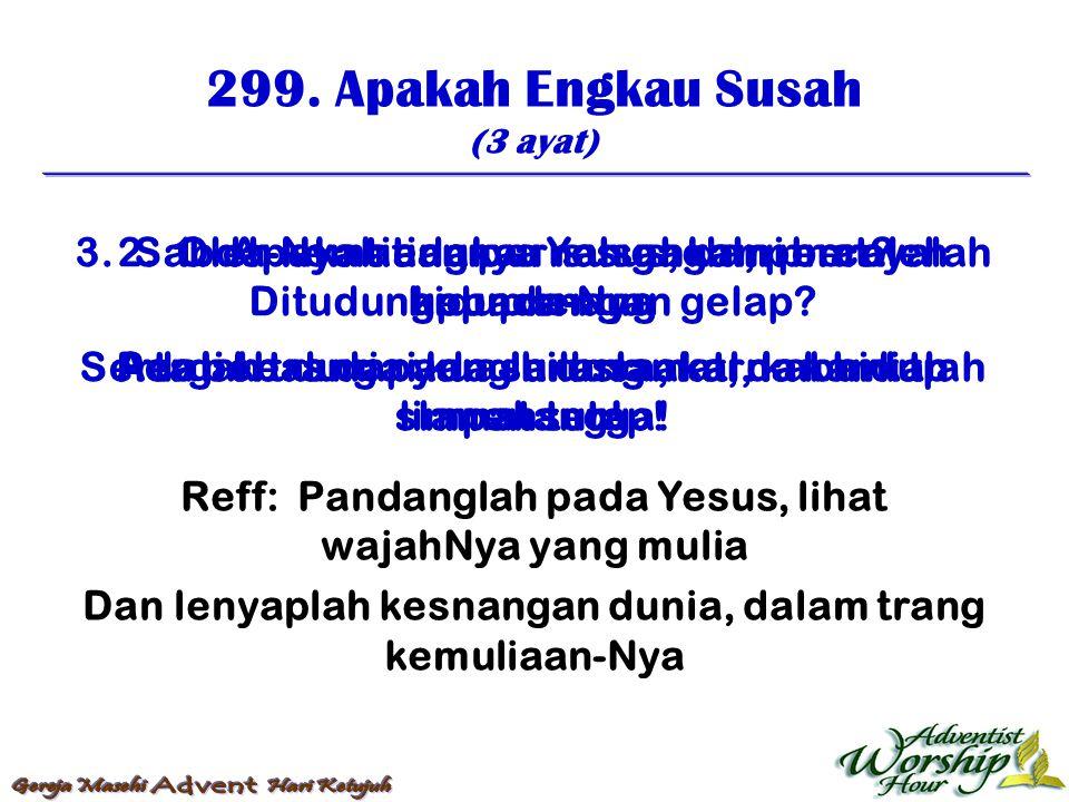 299. Apakah Engkau Susah (3 ayat) Reff: Pandanglah pada Yesus, lihat wajahNya yang mulia Dan lenyaplah kesnangan dunia, dalam trang kemuliaan-Nya 1. A
