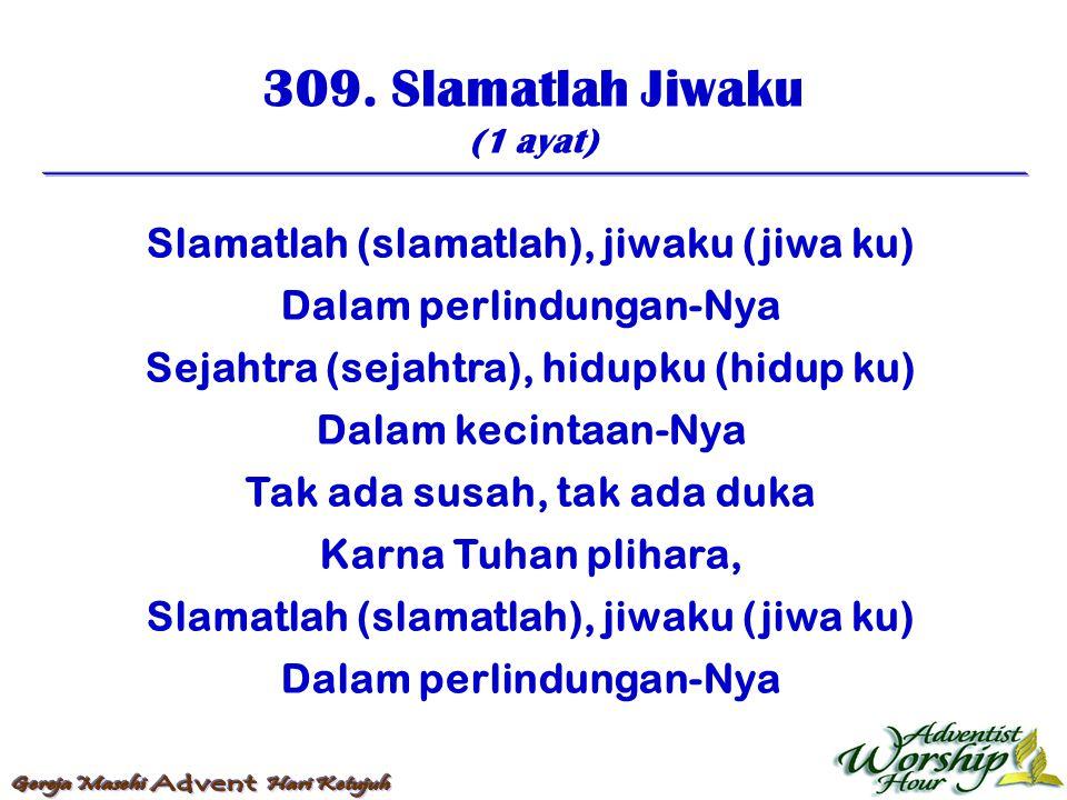 309. Slamatlah Jiwaku (1 ayat) Slamatlah (slamatlah), jiwaku (jiwa ku) Dalam perlindungan-Nya Sejahtra (sejahtra), hidupku (hidup ku) Dalam kecintaan-