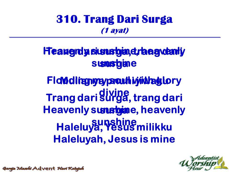 310. Trang Dari Surga (1 ayat) Trang dari surga, trang dari surga Mulianya pnuhi jiwaku Trang dari surga, trang dari surga Haleluya, Yesus milikku Hea
