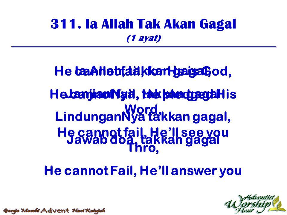 311. Ia Allah Tak Akan Gagal (1 ayat) Ia Allah, takkan gagal, JanjianNya, takkan gagal LindunganNya takkan gagal, Jawab doa, takkan gagal He cannot fa