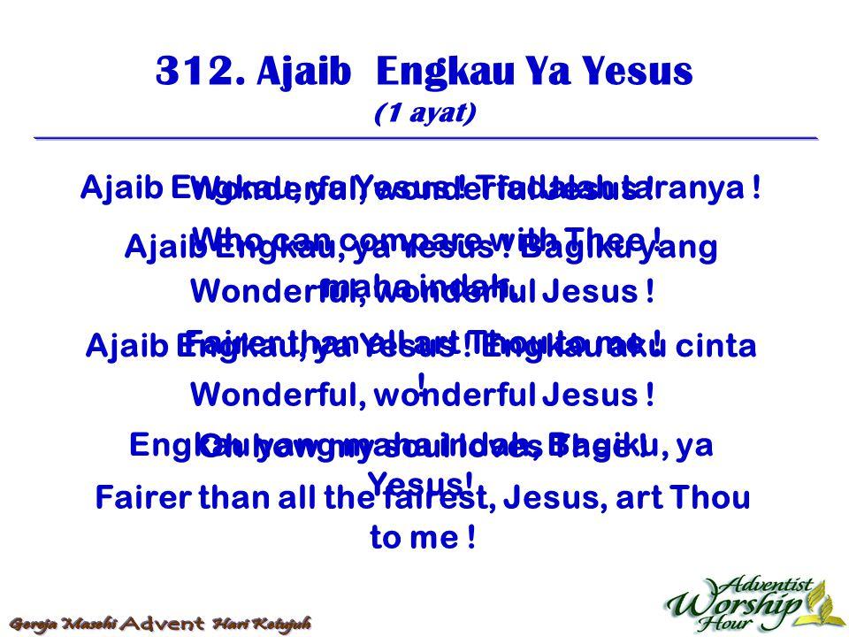 312. Ajaib Engkau Ya Yesus (1 ayat) Ajaib Engkau, ya Yesus ! Tiadalah taranya ! Ajaib Engkau, ya Yesus ! Bagiku yang maha indah, Ajaib Engkau, ya Yesu