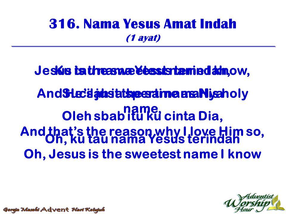316. Nama Yesus Amat Indah (1 ayat) Ku tau nama Yesus terindah, Sucilah ia sperti namaNya Oleh sbab itu ku cinta Dia, Oh, ku tau nama Yesus terindah J