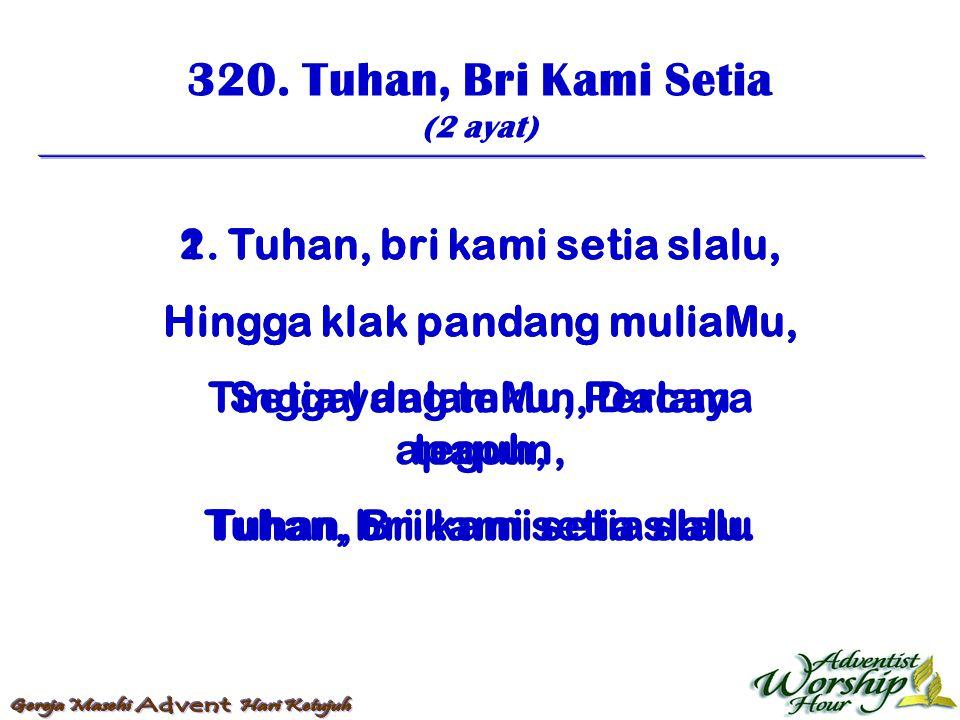 320. Tuhan, Bri Kami Setia (2 ayat) 1. Tuhan, bri kami setia slalu, Hingga klak pandang muliaMu, Tinggal dalamMu, Percaya teguh, Tuhan, bri kami setia