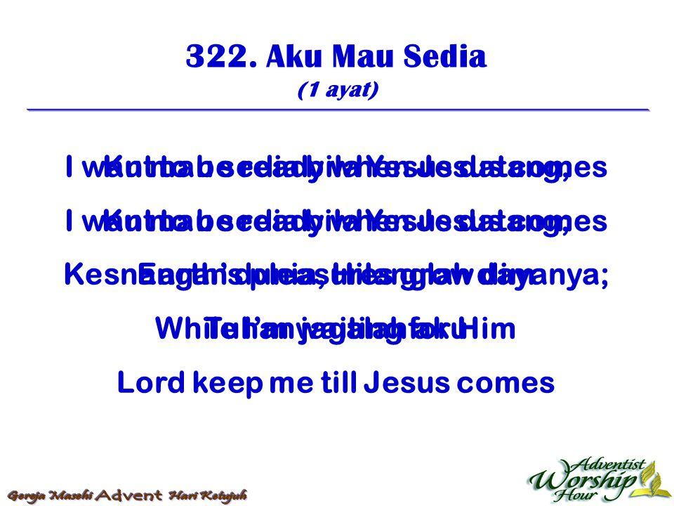 322. Aku Mau Sedia (1 ayat) Ku mau sedia bila Yesus datang, Ku mau sedia bila Yesus datang; Kesnangan dunia, Hilanglah dayanya; Tuhan jagalah aku I wa