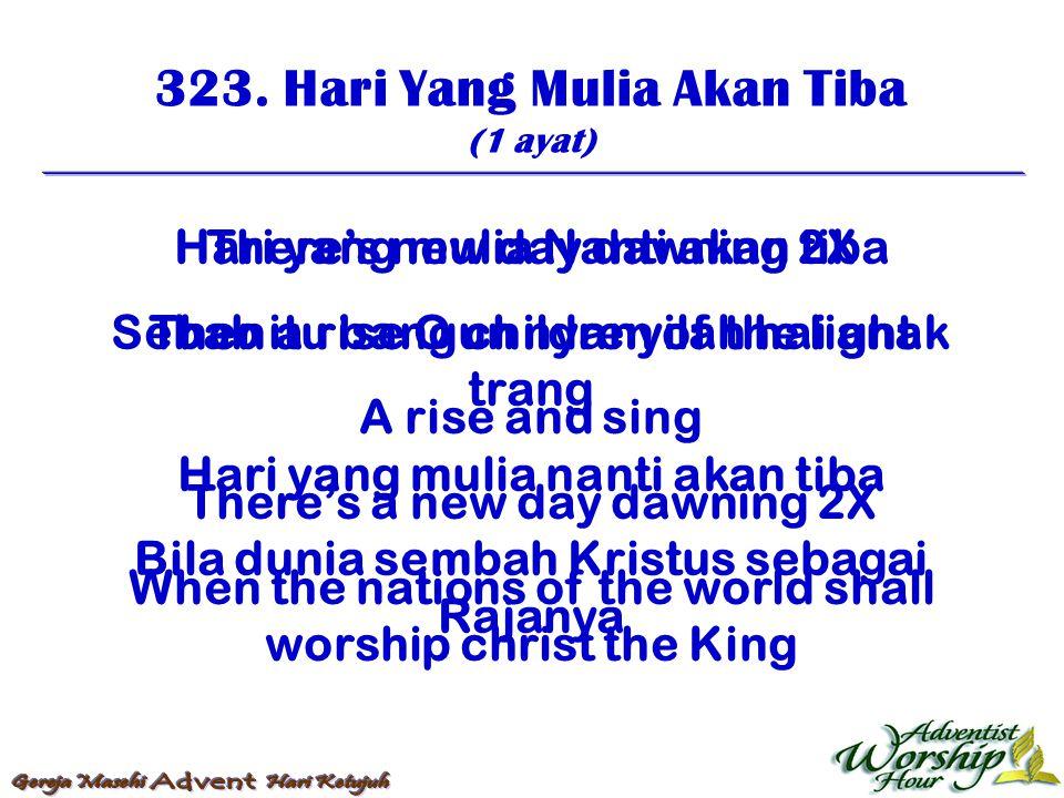 323. Hari Yang Mulia Akan Tiba (1 ayat) Hari yang mulia Nanti akan tiba Sebab itu bangun nyanyilah hai anak trang Hari yang mulia nanti akan tiba Bila