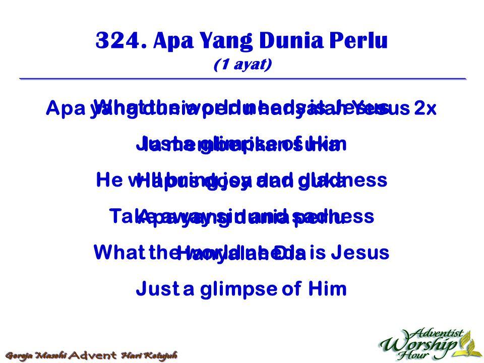 324. Apa Yang Dunia Perlu (1 ayat) Apa yang dunia perlu hanyalah Yesus 2x Ia memberikan suka Hapus dosa dan duka Apa yang dunia perlu Hanyalah Dia Wha