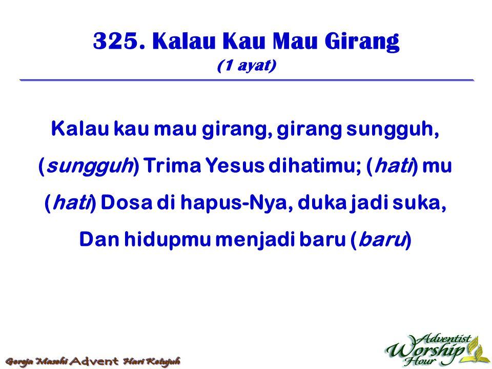 325. Kalau Kau Mau Girang (1 ayat) Kalau kau mau girang, girang sungguh, (sungguh) Trima Yesus dihatimu; (hati) mu (hati) Dosa di hapus-Nya, duka jadi