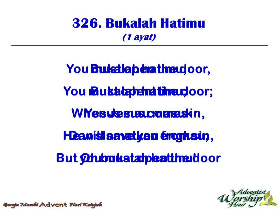 326. Bukalah Hatimu (1 ayat) Bukalah hatimu, Bukalah hatimu; Yesus mau masuk Dan slamatkan engkau, Oh bukalah hatimu! You must open the door, You must
