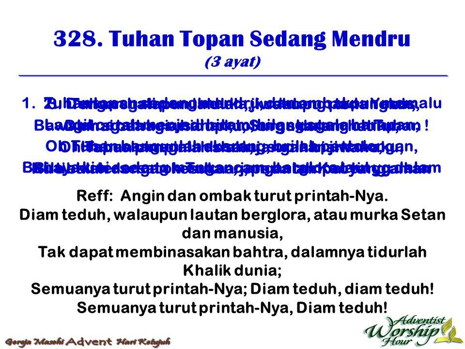 328. Tuhan Topan Sedang Mendru (3 ayat) Reff: Angin dan ombak turut printah-Nya. Diam teduh, walaupun lautan berglora, atau murka Setan dan manusia, T
