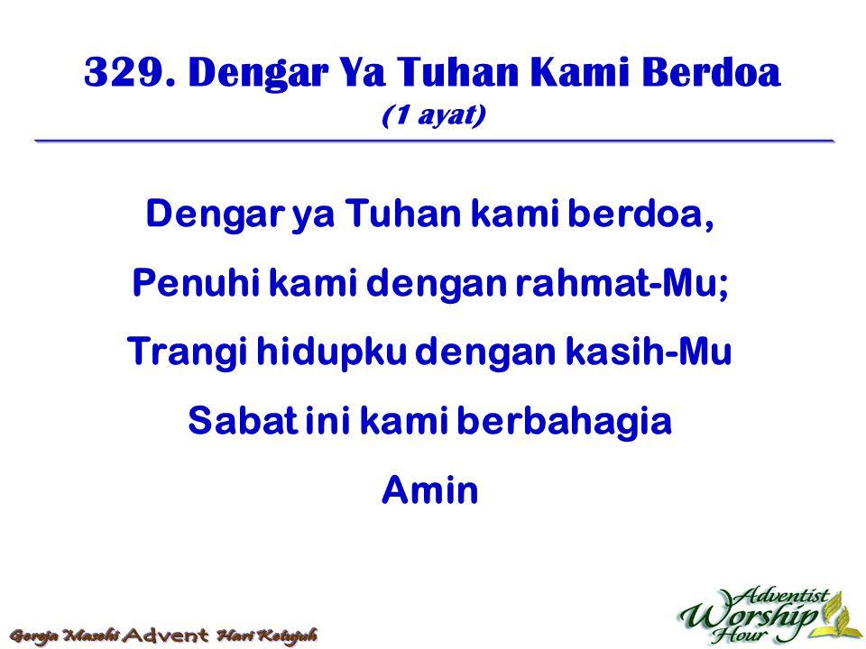 329. Dengar Ya Tuhan Kami Berdoa (1 ayat) Dengar ya Tuhan kami berdoa, Penuhi kami dengan rahmat-Mu; Trangi hidupku dengan kasih-Mu Sabat ini kami ber