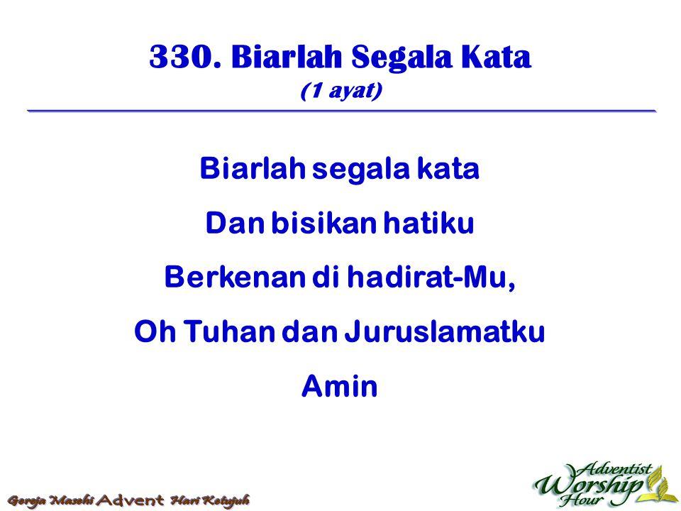 330. Biarlah Segala Kata (1 ayat) Biarlah segala kata Dan bisikan hatiku Berkenan di hadirat-Mu, Oh Tuhan dan Juruslamatku Amin