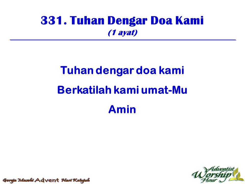 331. Tuhan Dengar Doa Kami (1 ayat) Tuhan dengar doa kami Berkatilah kami umat-Mu Amin