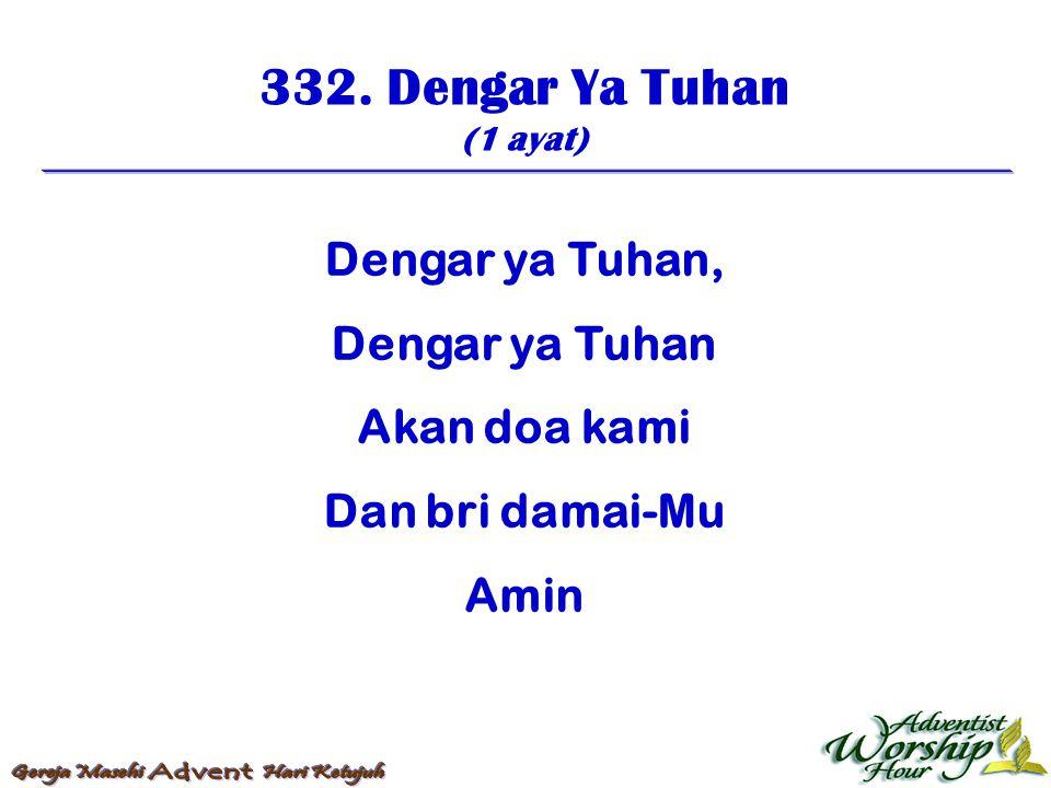 332. Dengar Ya Tuhan (1 ayat) Dengar ya Tuhan, Dengar ya Tuhan Akan doa kami Dan bri damai-Mu Amin