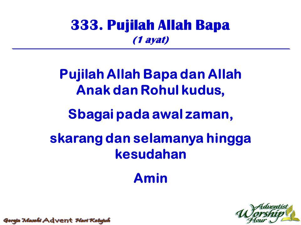 333. Pujilah Allah Bapa (1 ayat) Pujilah Allah Bapa dan Allah Anak dan Rohul kudus, Sbagai pada awal zaman, skarang dan selamanya hingga kesudahan Ami